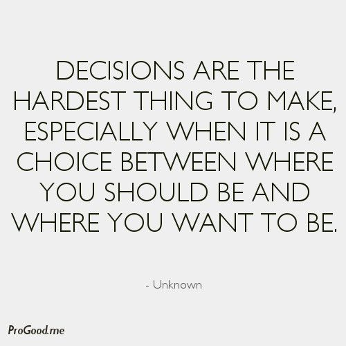 Decisions are the hardest thing to make, especially when it is a choice between where you should be and where you want to be.