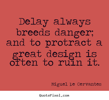 Delay always breeds danger; and to protract a great design is often to ruin it. Miguel de Cervantes