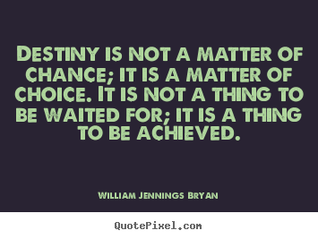 Destiny is not a matter of chance; it is a matter of choice. It is not a thing to be waited for, it is a thing to be achieved. William Jennings Bryan