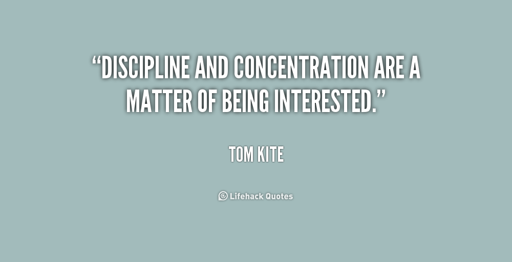 Discipline and concentration are a matter of being interested. Tom Kite