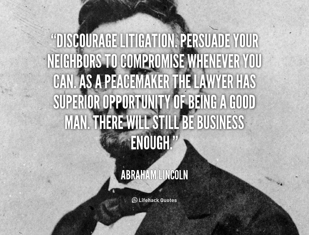 Discourage litigation. Persuade your neighbors to compromise whenever you can. As a peacemaker the lawyer has superior opportunity of being a good.. Abraham Lincoln