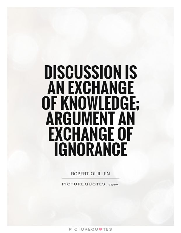 Discussion is an exchange of knowledge; argument an exchange of ignorance. Robert Quillen