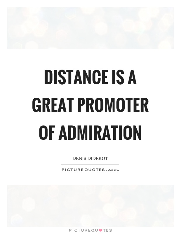 Distance is a great promoter of admiration - Denis Diderot