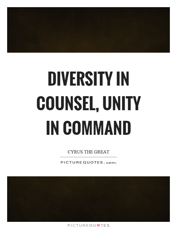 Diversity in counsel, unity in command. Cyrus the Great