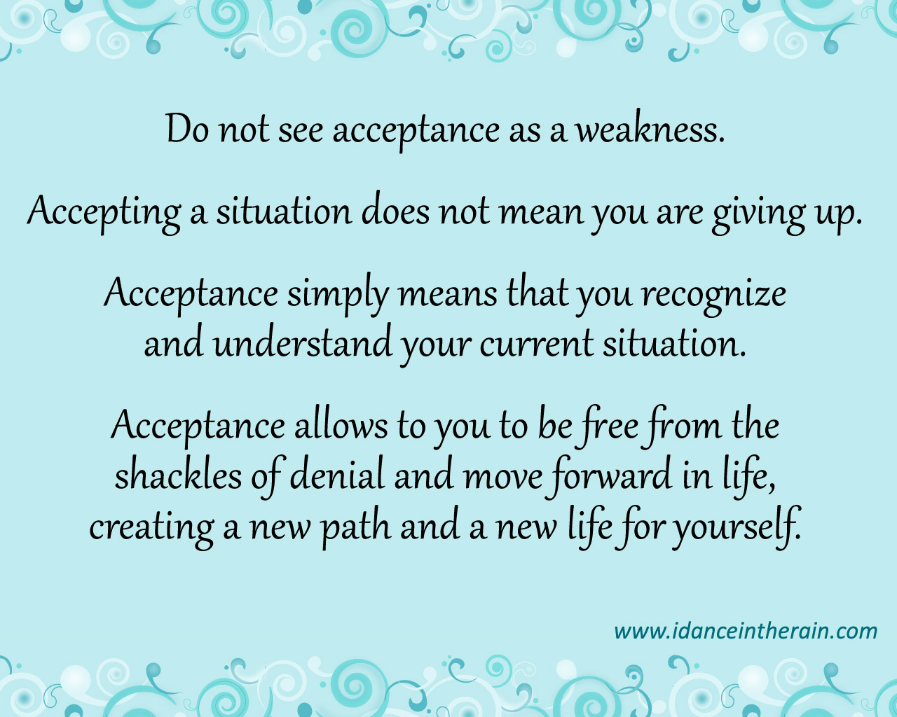 Do Not See Acceptance As A Weakness. Accepting A Situation Does Not Mean You Are Giving Up. Acceptance Simply Means That You Recognize And Understand Your Current Situation...