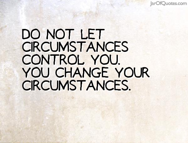 Do not let circumstances control you. You change your circumstances.
