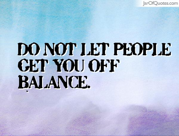 Do not let people get you off balance.