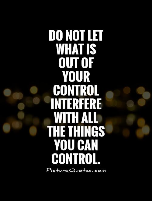 Do not let what is out of your control interfere with all the things you can control.