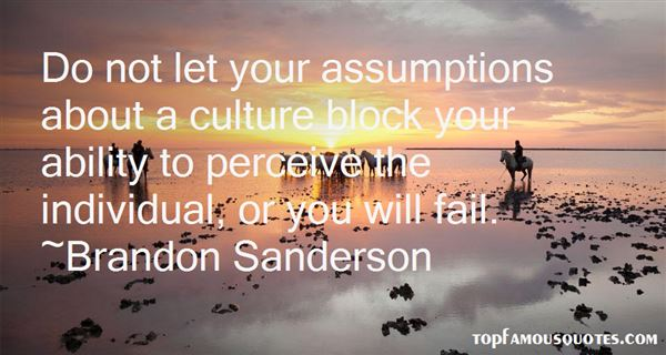 Do not let your assumptions about a culture block your ability to perceive the individual, or you will fail. Brandon Sanderson