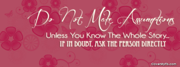 Do not make assumptions unless you know the whole story. If in doubt, ask the person directly