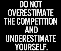 Do not overestimate the competition and underestimate yourself