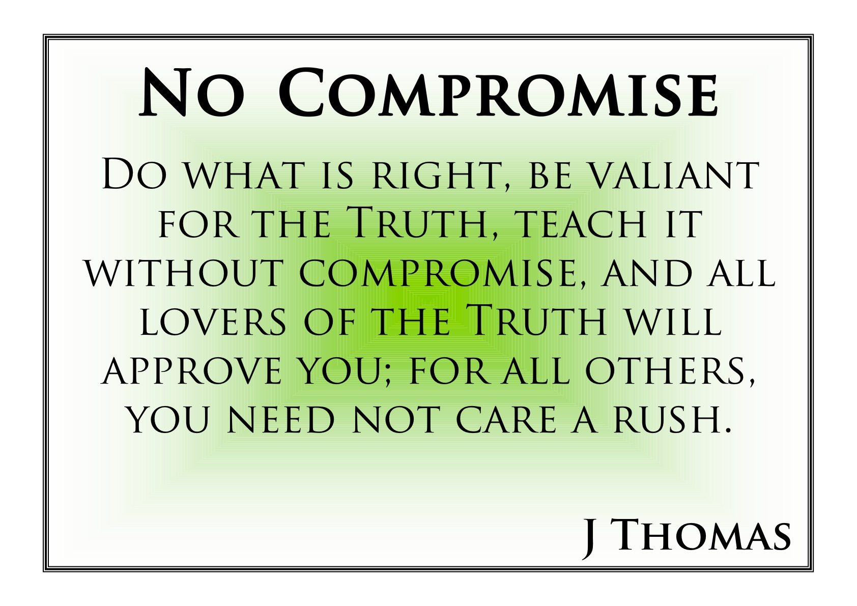 Do what is right, be valiant for the Truth, teach it without compromise, and all lovers of the Truth will approve you. For others you need not care.. J. Thomas