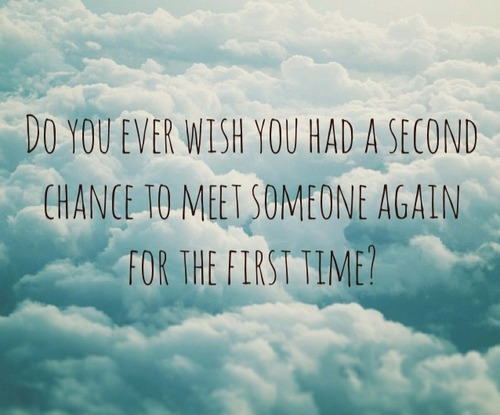 Do you ever wish you had a second chance to meet someone again for the first time1