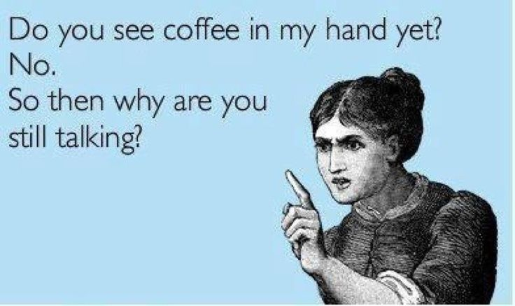 Do you see coffee in my hand yet1 No. So then why are you still talking1