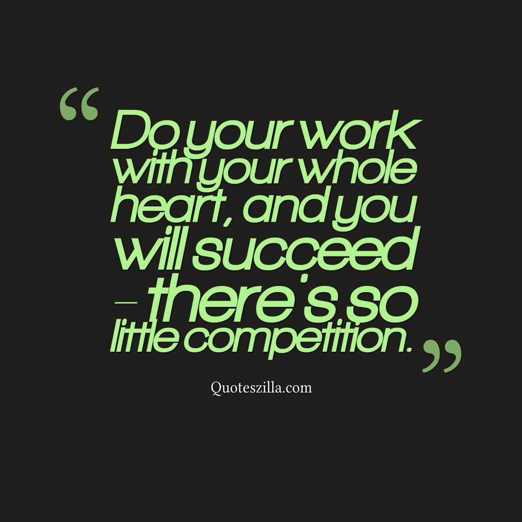 Do your work with your whole heart, and you will succeed - there's so little competition