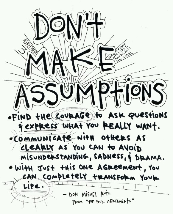 Don't Make Assumptions. Find the courage to ask questions and to express what you really want. Communicate with others as clearly as you can to avoid ...