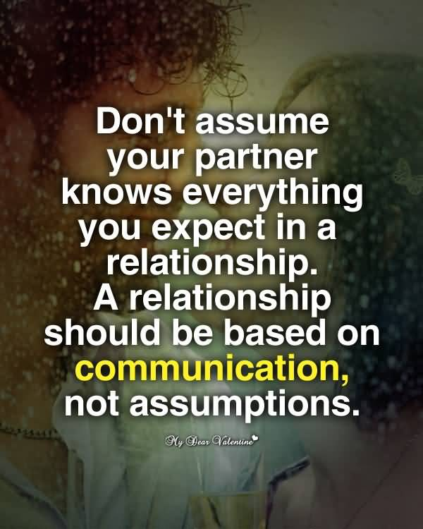 Don't assume your partner knows everything you expect in a relationship. A relationship should be based on communication, not assumptions