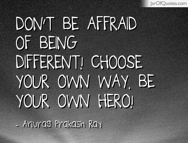Don't be affraid of being different! Choose your own way. Be your own hero! -Anurag Prakash Ray