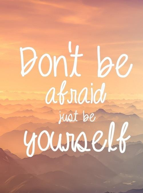 Dont be afraid just be yourself