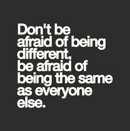 Don't be afraid of being different. Be afraid of being the same as everyone else