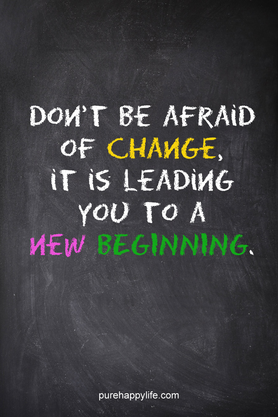 Don't be afraid of change because it's leading you to a new beginning