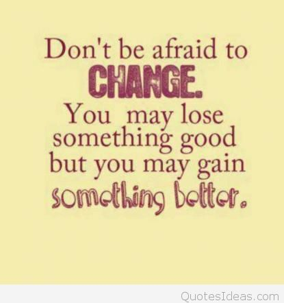 Don't be afraid of change. You may lose something good, but you may gain something better