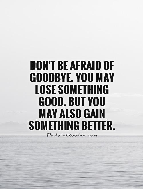 Don't be afraid of goodbye. You may lose something good. But you may also gain something better
