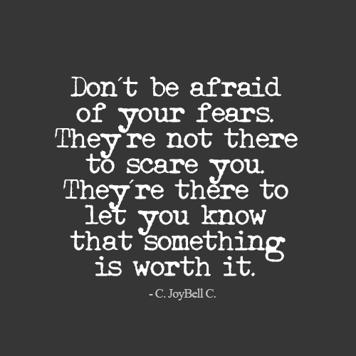 Don't be afraid of your fears. They're not there to scare you. They're there to let you know that something is worth it - C. JoyBell C