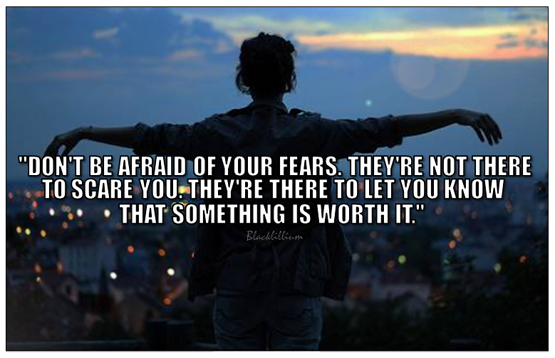 Don't be afraid of your fears. They're not there to scare you. They're there to let you know that something is worth it