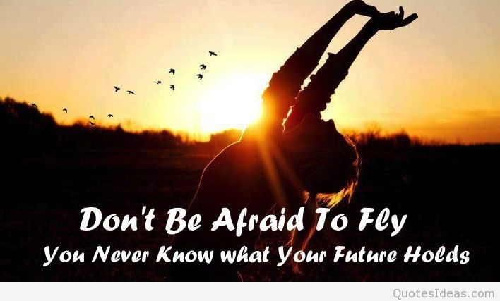 Don't be afraid to fly, You never know what your future holds