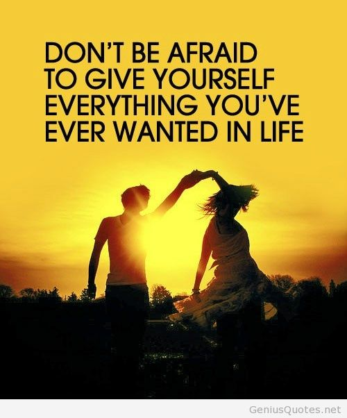 Don't be afraid to give yourself everything you've ever wanted in life