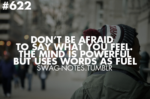Don't be afraid to say what you feel. The mind is powerful but uses words as fuel