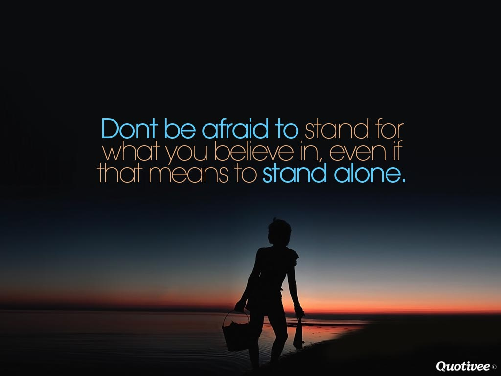 Don't be afraid to stand for what you believe in even if that means standing alone