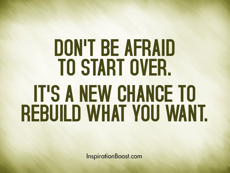 Don't be afraid to start over. It's a new chance to rebuild what you want