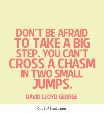 Don't be afraid to take a big step if one is indicated. You can't cross a chasm in two small jumps - David Lloyd George