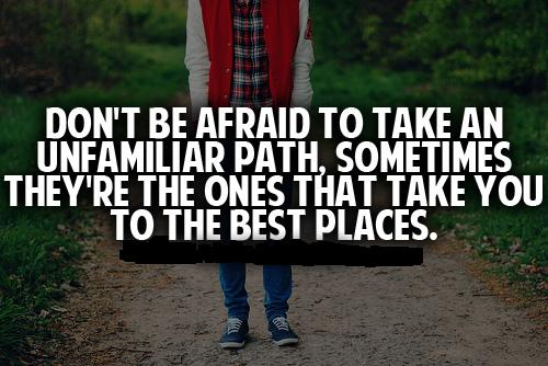 Don't be afraid to take an unfamiliar path, sometimes they're the ones that take you to the best places