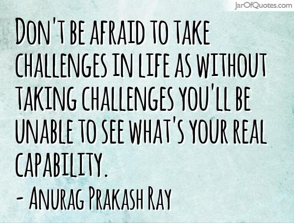 Don't be afraid to take challenges in life as without taking challenges you'll be unable to see what's your real capability. Anurag Prakash Ray