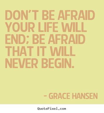 Don't be afraid your life will end; be afraid that it will never begin - Grace Hansen