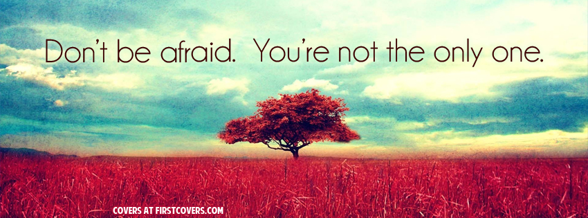Don't be afraid. You're not the only one