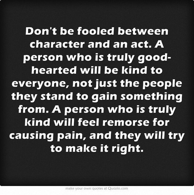 Don't be fooled between character and an act. A person who is truly good-hearted will be kind to everyone, not just the people they stand to gain something from. A person who is truly...