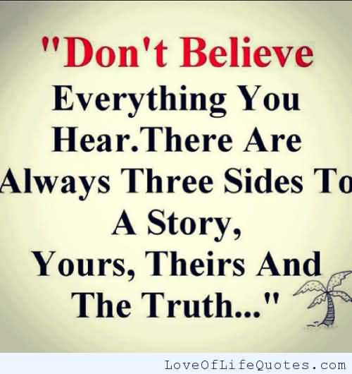 Don't believe everything you hear. There are always three sides to a story. Yours, Theirs and The Truth..