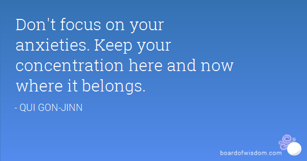 Don't center on your anxieties, Obi-Wan. Keep your concentration here and now, where it belongs. Oui-Gon Jinn