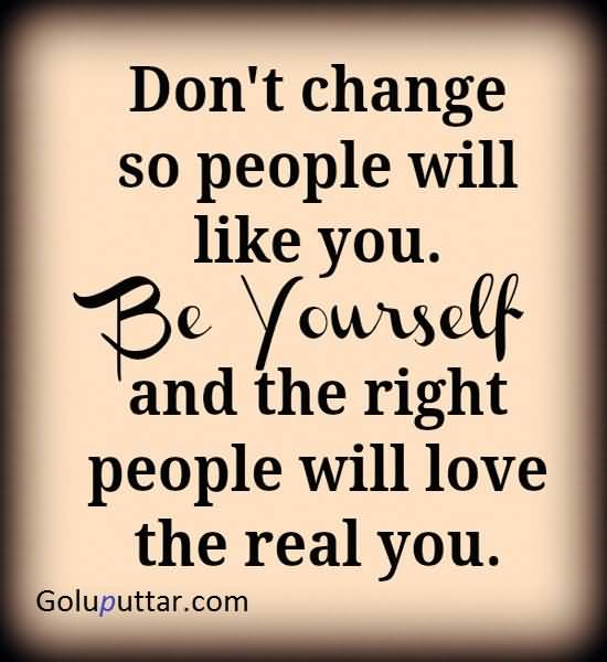 Don't change so people will like you. Be yourself and the right people will love the real you