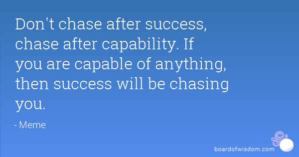 Don't chase after success, chase after capability. If you are capable of anything, then success will be chasing you. Meme