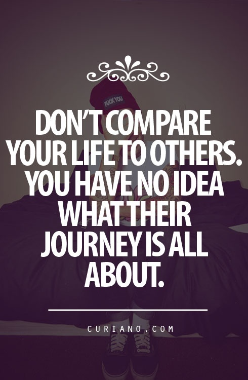Don't compare your life to others'. You have no idea what their journey is all about