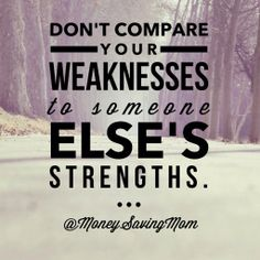 Don't compare your weaknesses to someone else's strengths