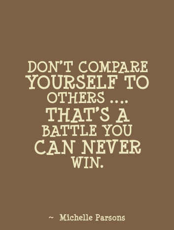 Don't compare yourself to others. That's a battle you can never win. Michelle Parsons