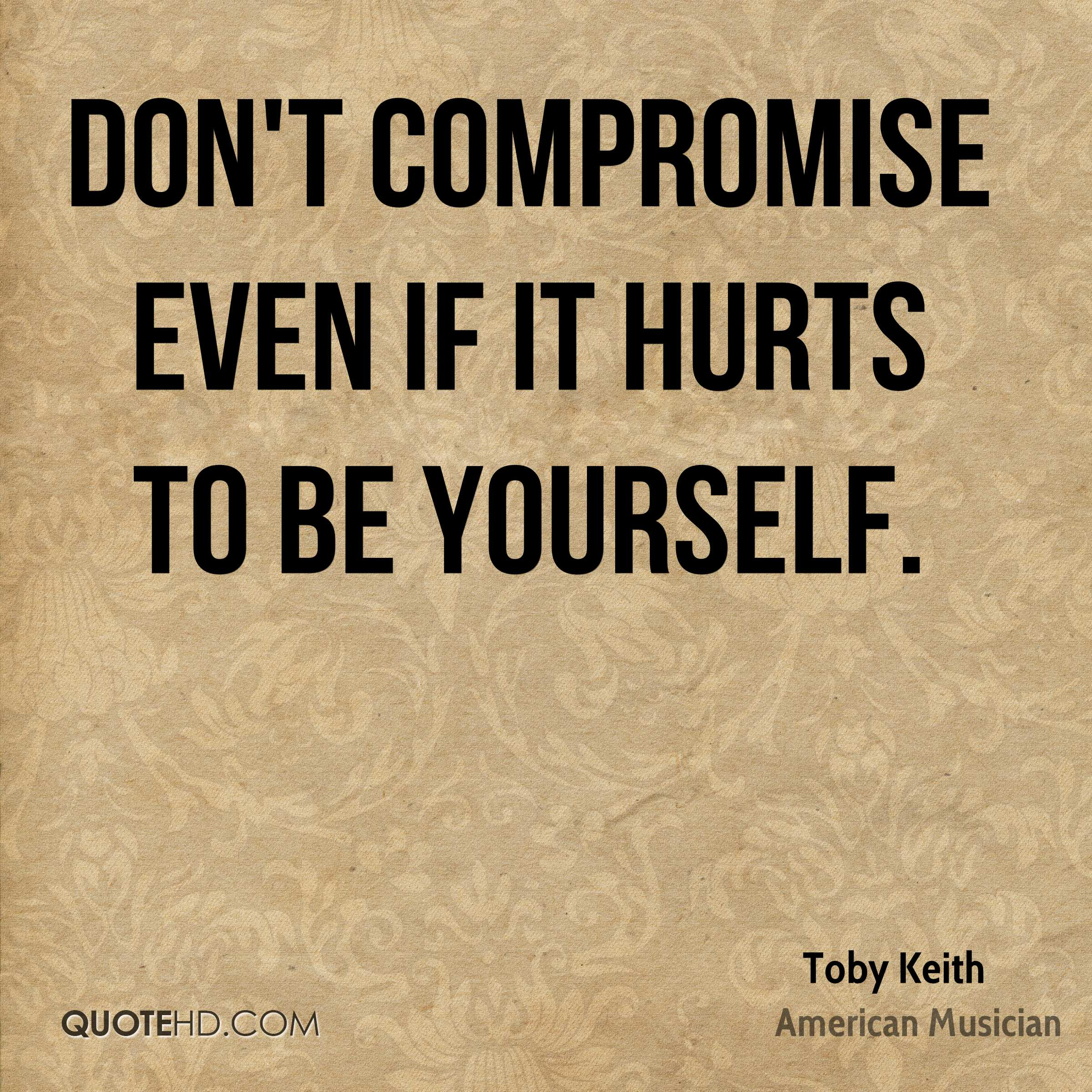 Don't compromise even if it hurts to be yourself. Toby Keith