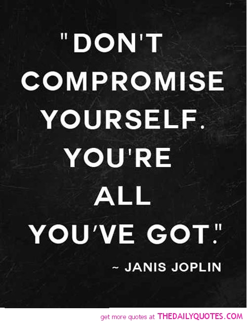 Don't compromise yourself. You're all you've got. Janis Joplin