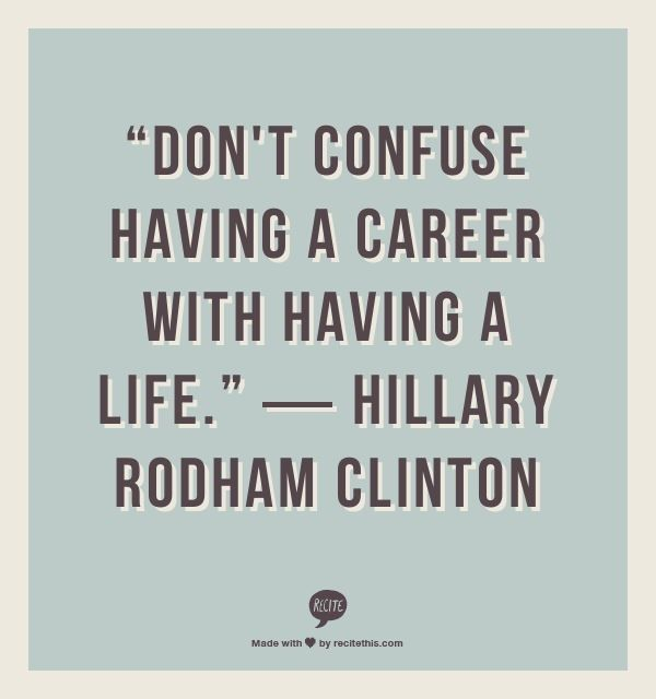 Don't confuse having a career with having a life. Hillary Rodham Clinton